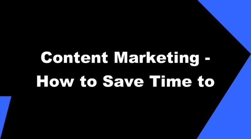 2017 Content Marketing -  How to Save Time to Grow Business using Content Marketing with 7 Tips 1